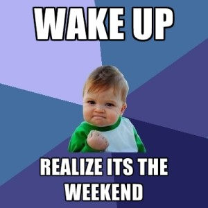 Wake Up-Realize its Weekend